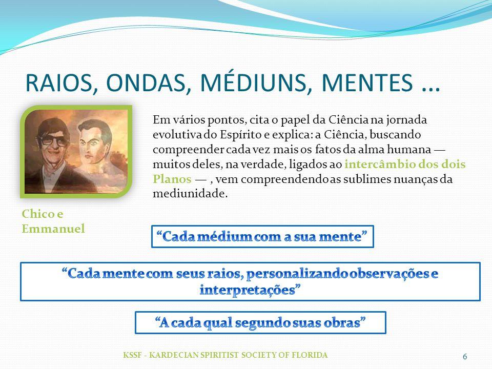 RAIOS, ONDAS, MÉDIUNS, MENTES … KSSF - KARDECIAN SPIRITIST SOCIETY OF FLORIDA 6 Chico e Emmanuel Em vários pontos, cita o papel da Ciência na jornada
