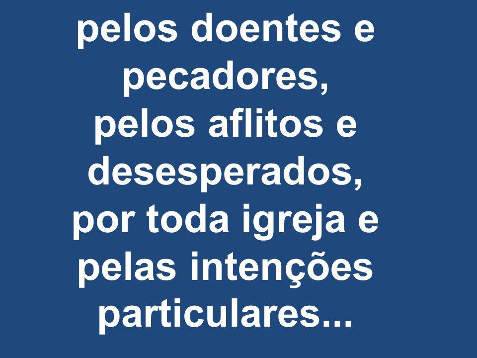 pelos doentes e pecadores, pelos aflitos e desesperados, por toda igreja e pelas intenções particulares...