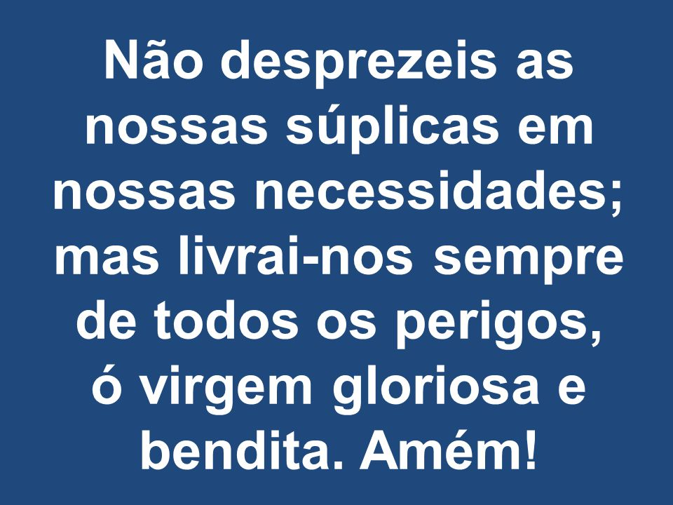 Não desprezeis as nossas súplicas em nossas necessidades; mas livrai-nos sempre de todos os perigos, ó virgem gloriosa e bendita. Amém!