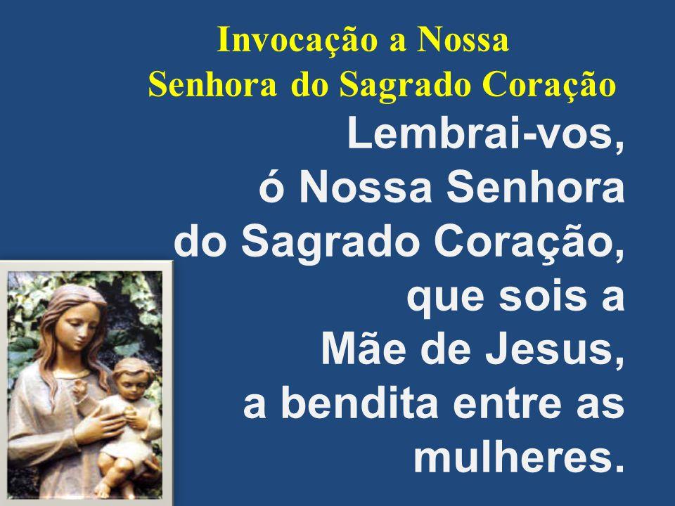 Invocação a Nossa Senhora do Sagrado Coração Lembrai-vos, ó Nossa Senhora do Sagrado Coração, que sois a Mãe de Jesus, a bendita entre as mulheres.