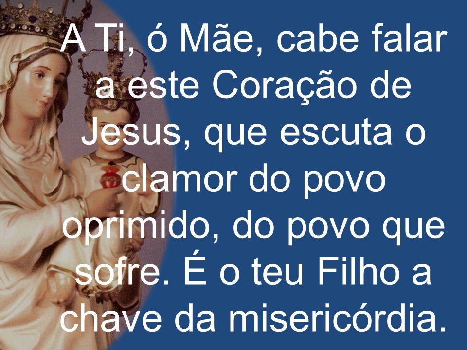 A Ti, ó Mãe, cabe falar a este Coração de Jesus, que escuta o clamor do povo oprimido, do povo que sofre. É o teu Filho a chave da misericórdia.