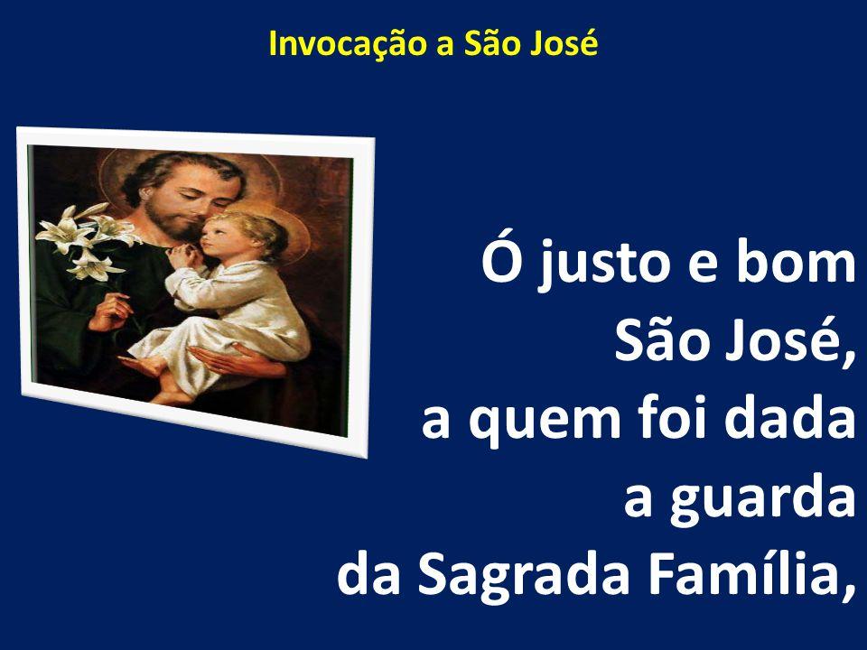 Invocação a São José Ó justo e bom São José, a quem foi dada a guarda da Sagrada Família,