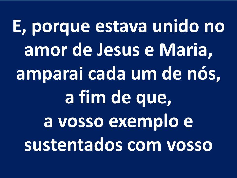 E, porque estava unido no amor de Jesus e Maria, amparai cada um de nós, a fim de que, a vosso exemplo e sustentados com vosso