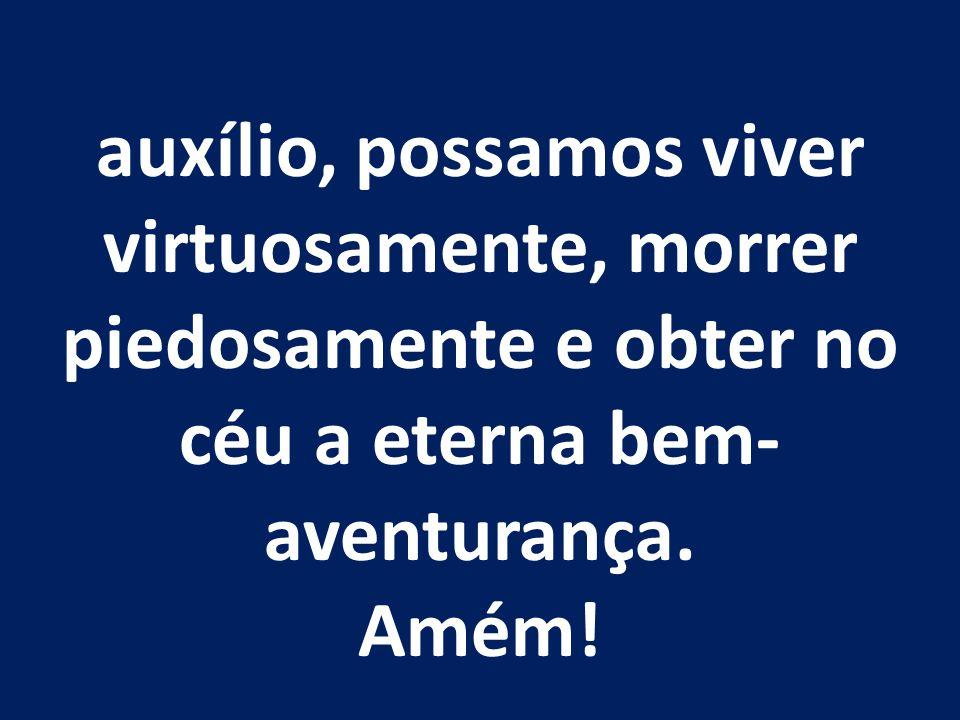 auxílio, possamos viver virtuosamente, morrer piedosamente e obter no céu a eterna bem- aventurança. Amém!