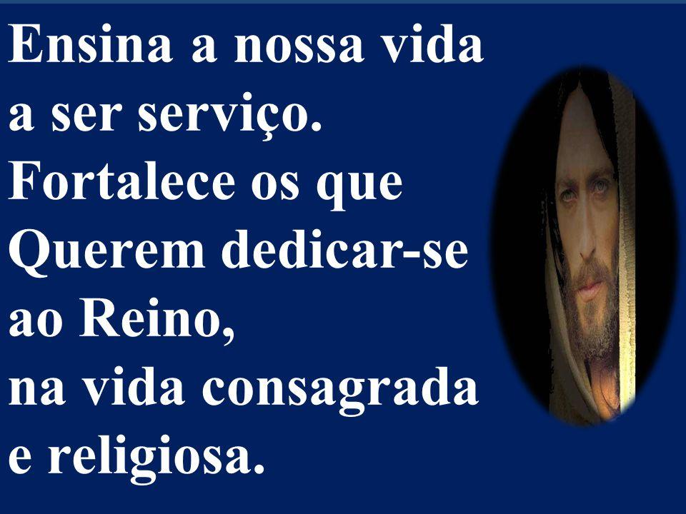 Ensina a nossa vida a ser serviço. Fortalece os que Querem dedicar-se ao Reino, na vida consagrada e religiosa.