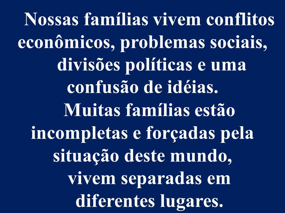 Nossas famílias vivem conflitos econômicos, problemas sociais, divisões políticas e uma confusão de idéias. Muitas famílias estão incompletas e forçad