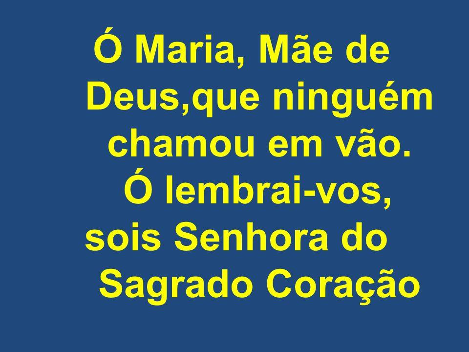 Ó Maria, Mãe de Deus,que ninguém chamou em vão. Ó lembrai-vos, sois Senhora do Sagrado Coração