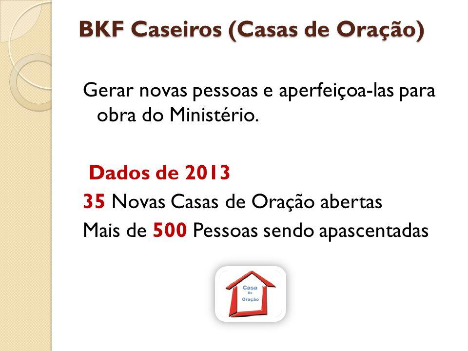 BKF Caseiros (Casas de Oração) Gerar novas pessoas e aperfeiçoa-las para obra do Ministério. Dados de 2013 35 Novas Casas de Oração abertas Mais de 50