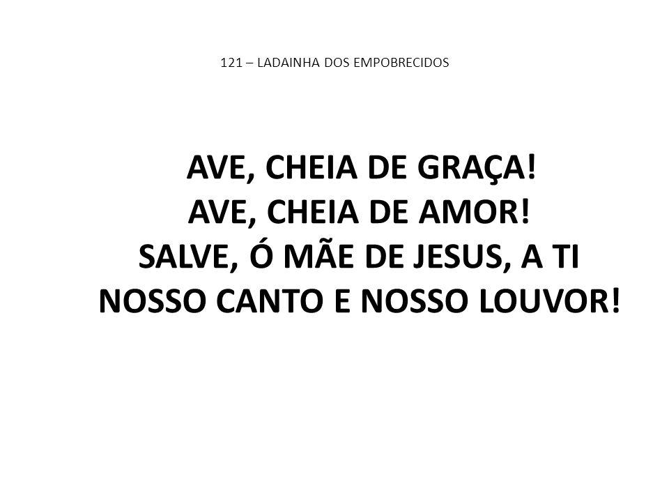 121 – LADAINHA DOS EMPOBRECIDOS AVE, CHEIA DE GRAÇA! AVE, CHEIA DE AMOR! SALVE, Ó MÃE DE JESUS, A TI NOSSO CANTO E NOSSO LOUVOR!