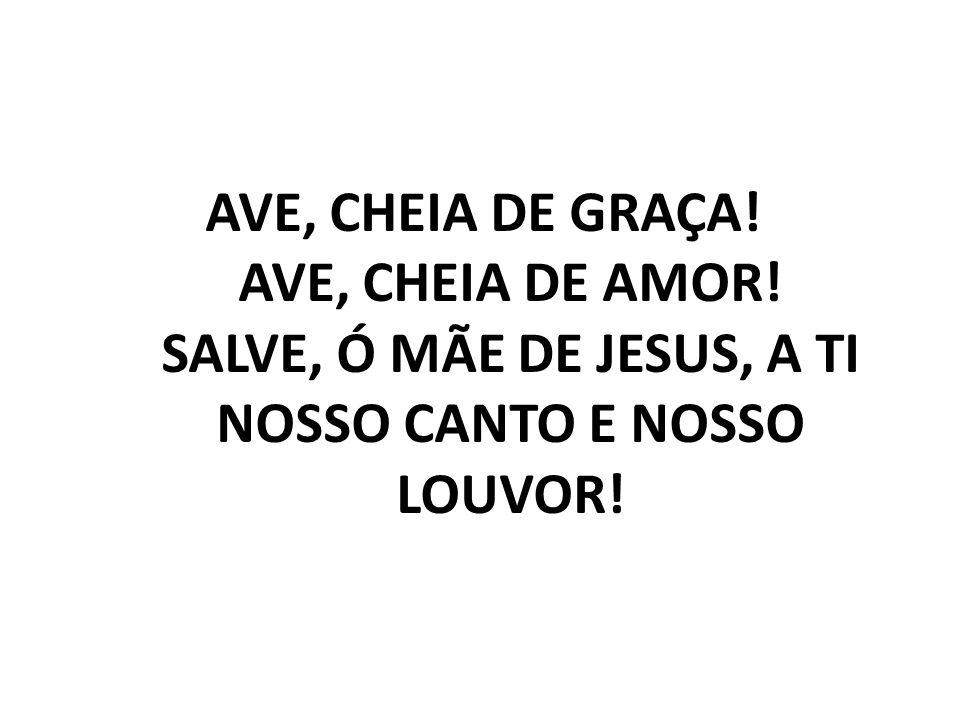 AVE, CHEIA DE GRAÇA! AVE, CHEIA DE AMOR! SALVE, Ó MÃE DE JESUS, A TI NOSSO CANTO E NOSSO LOUVOR!