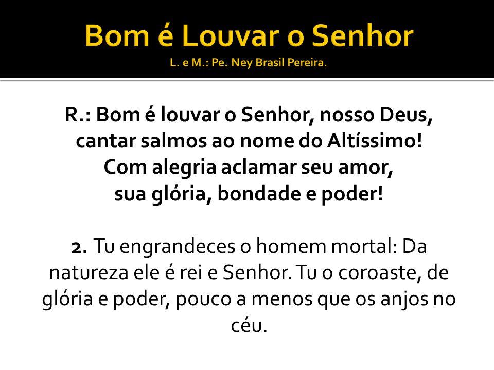 R.: Bom é louvar o Senhor, nosso Deus, cantar salmos ao nome do Altíssimo.