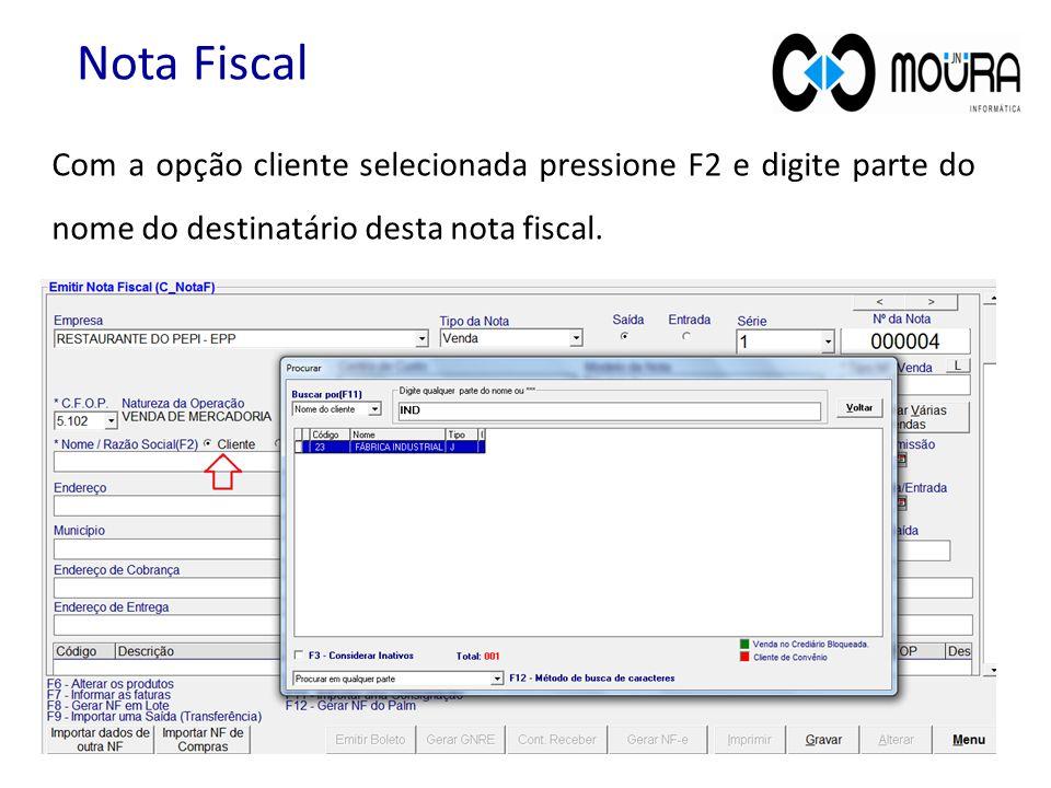 Com a opção cliente selecionada pressione F2 e digite parte do nome do destinatário desta nota fiscal. Nota Fiscal