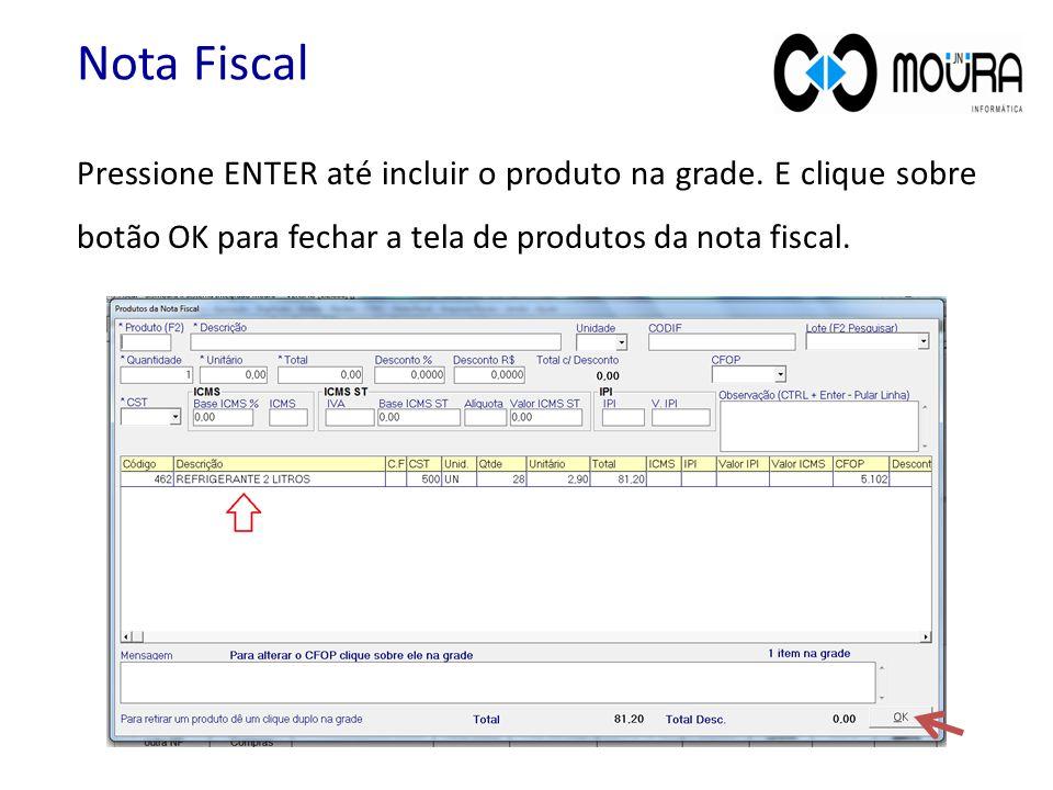 Pressione ENTER até incluir o produto na grade. E clique sobre botão OK para fechar a tela de produtos da nota fiscal. Nota Fiscal