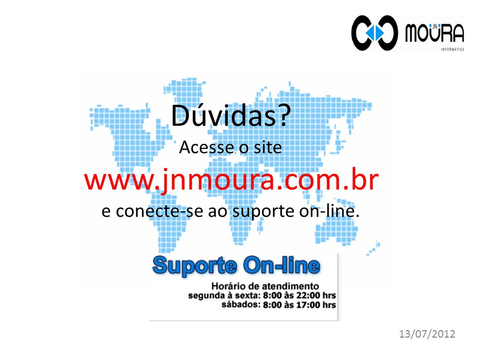 Dúvidas? Acesse o site www.jnmoura.com.br e conecte-se ao suporte on-line. 13/07/2012