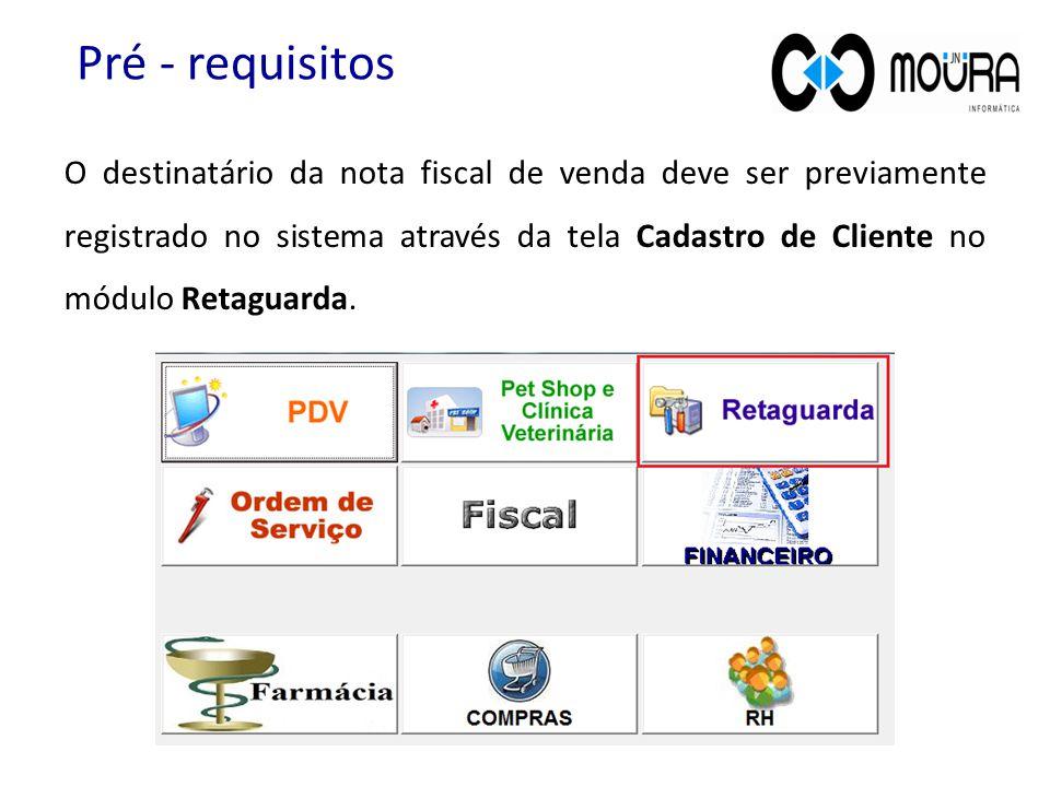 O destinatário da nota fiscal de venda deve ser previamente registrado no sistema através da tela Cadastro de Cliente no módulo Retaguarda. Pré - requ