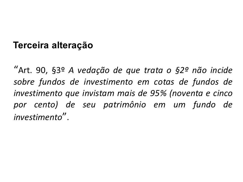 """Terceira alteração """" Art. 90, §3º A vedação de que trata o §2º não incide sobre fundos de investimento em cotas de fundos de investimento que invistam"""