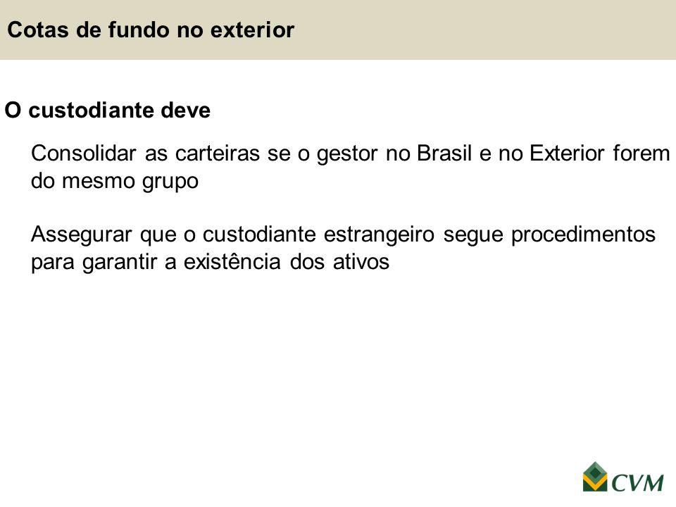 Cotas de fundo no exterior O custodiante deve Consolidar as carteiras se o gestor no Brasil e no Exterior forem do mesmo grupo Assegurar que o custodi