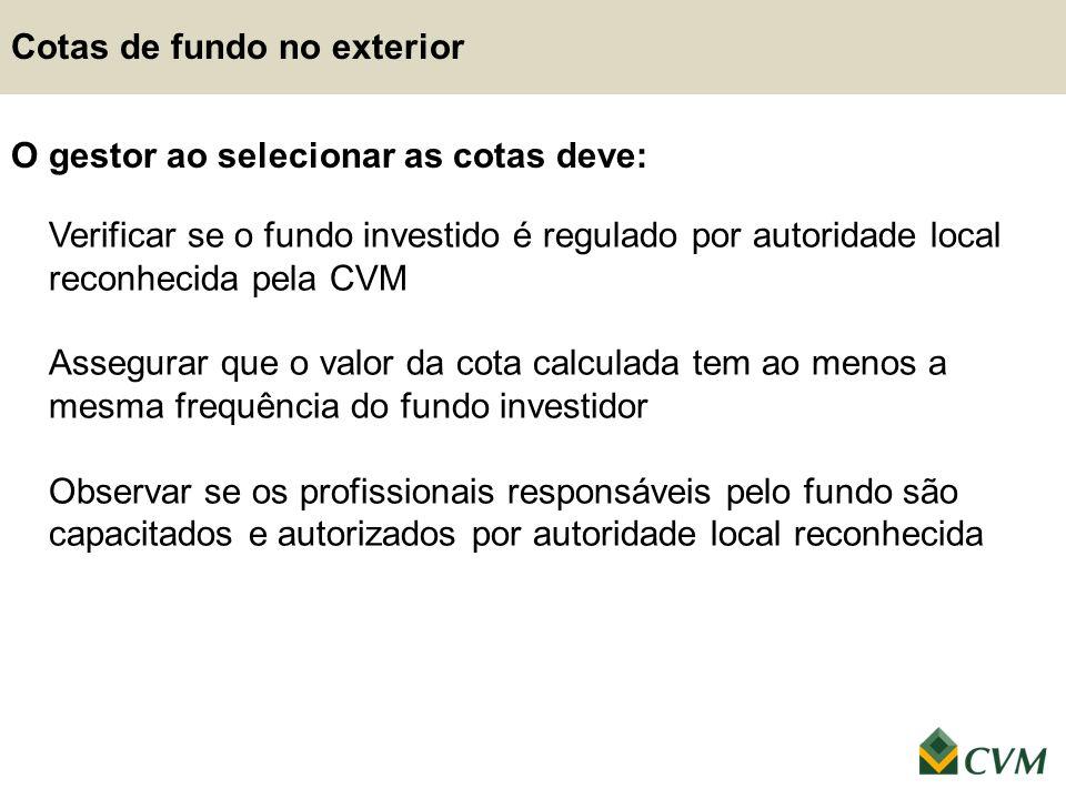 O gestor ao selecionar as cotas deve: Verificar se o fundo investido é regulado por autoridade local reconhecida pela CVM Assegurar que o valor da cot