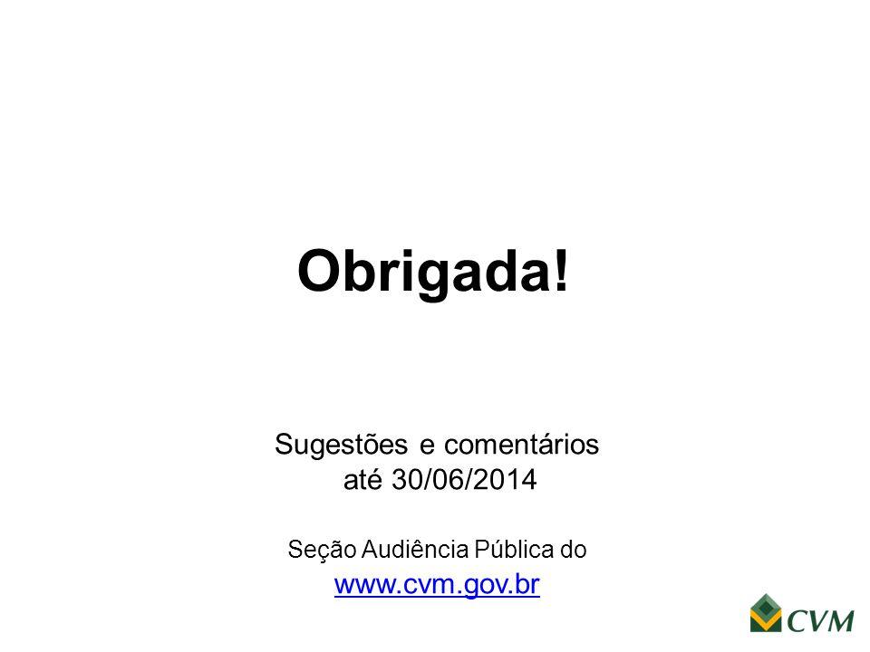 Obrigada! Sugestões e comentários até 30/06/2014 Seção Audiência Pública do www.cvm.gov.br