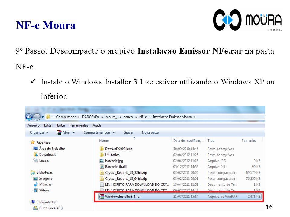 16 NF-e Moura 9º Passo: Descompacte o arquivo Instalacao Emissor NFe.rar na pasta NF-e. Instale o Windows Installer 3.1 se estiver utilizando o Window