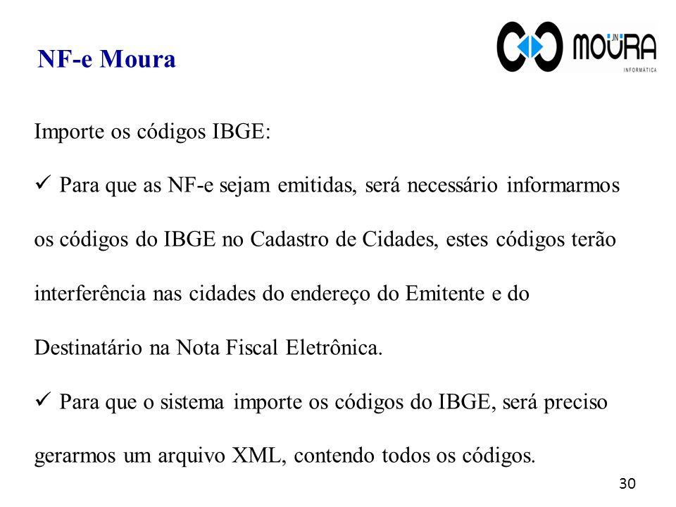 30 NF-e Moura Importe os códigos IBGE: Para que as NF-e sejam emitidas, será necessário informarmos os códigos do IBGE no Cadastro de Cidades, estes c