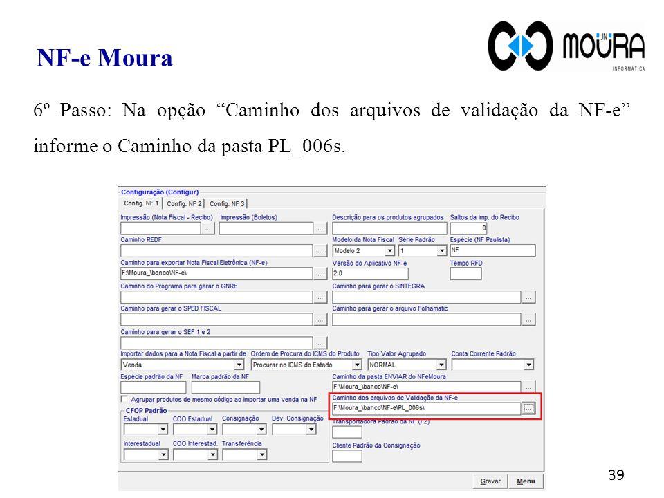 """39 NF-e Moura 6º Passo: Na opção """"Caminho dos arquivos de validação da NF-e"""" informe o Caminho da pasta PL_006s."""