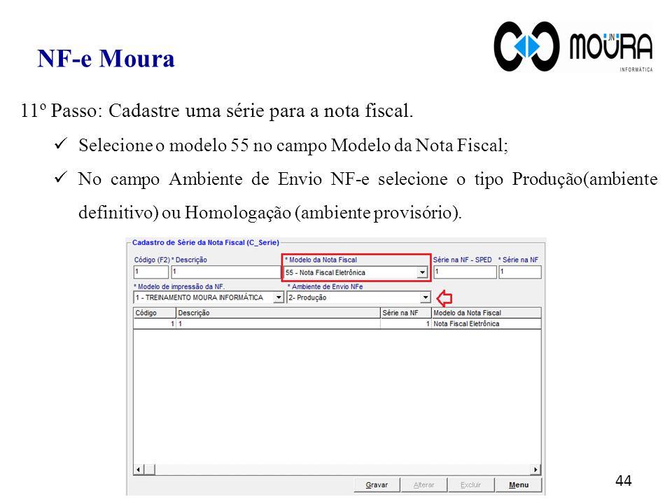 44 NF-e Moura 11º Passo: Cadastre uma série para a nota fiscal. Selecione o modelo 55 no campo Modelo da Nota Fiscal; No campo Ambiente de Envio NF-e