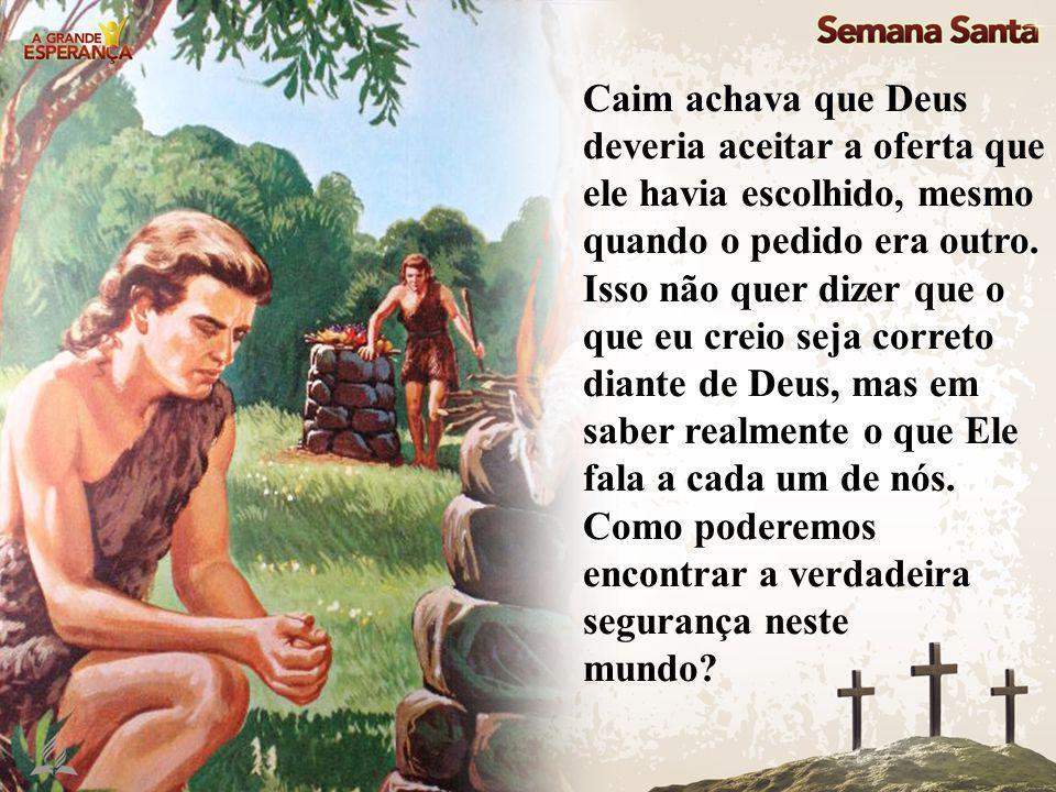 Caim achava que Deus deveria aceitar a oferta que ele havia escolhido, mesmo quando o pedido era outro. Isso não quer dizer que o que eu creio seja co