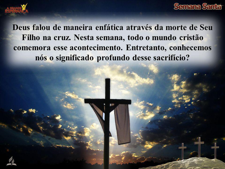 Deus falou de maneira enfática através da morte de Seu Filho na cruz. Nesta semana, todo o mundo cristão comemora esse acontecimento. Entretanto, conh