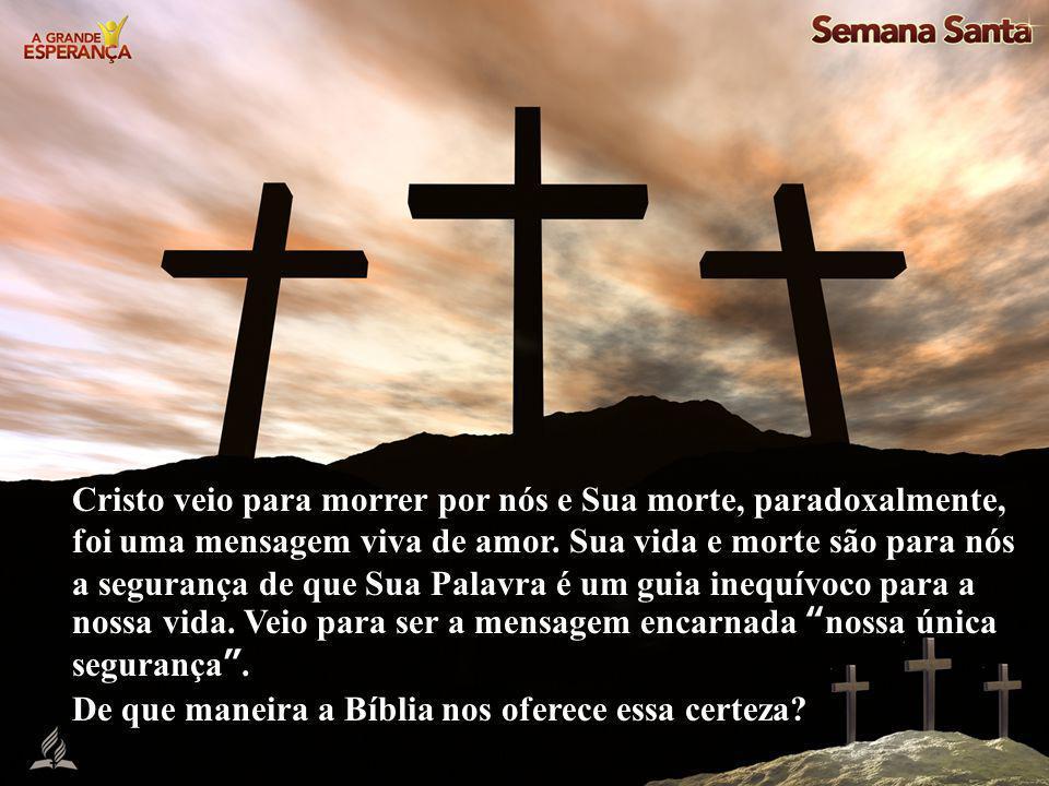 Cristo veio para morrer por nós e Sua morte, paradoxalmente, foi uma mensagem viva de amor. Sua vida e morte são para nós a segurança de que Sua Palav