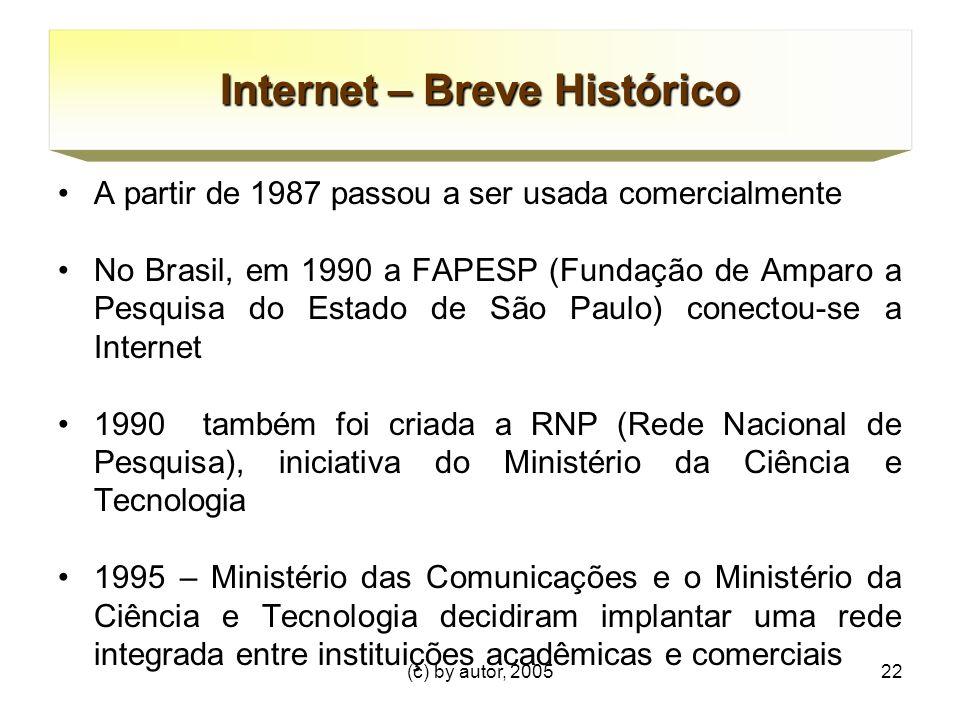 (c) by autor, 200522 Internet – Breve Histórico A partir de 1987 passou a ser usada comercialmente No Brasil, em 1990 a FAPESP (Fundação de Amparo a Pesquisa do Estado de São Paulo) conectou-se a Internet 1990 também foi criada a RNP (Rede Nacional de Pesquisa), iniciativa do Ministério da Ciência e Tecnologia 1995 – Ministério das Comunicações e o Ministério da Ciência e Tecnologia decidiram implantar uma rede integrada entre instituições acadêmicas e comerciais