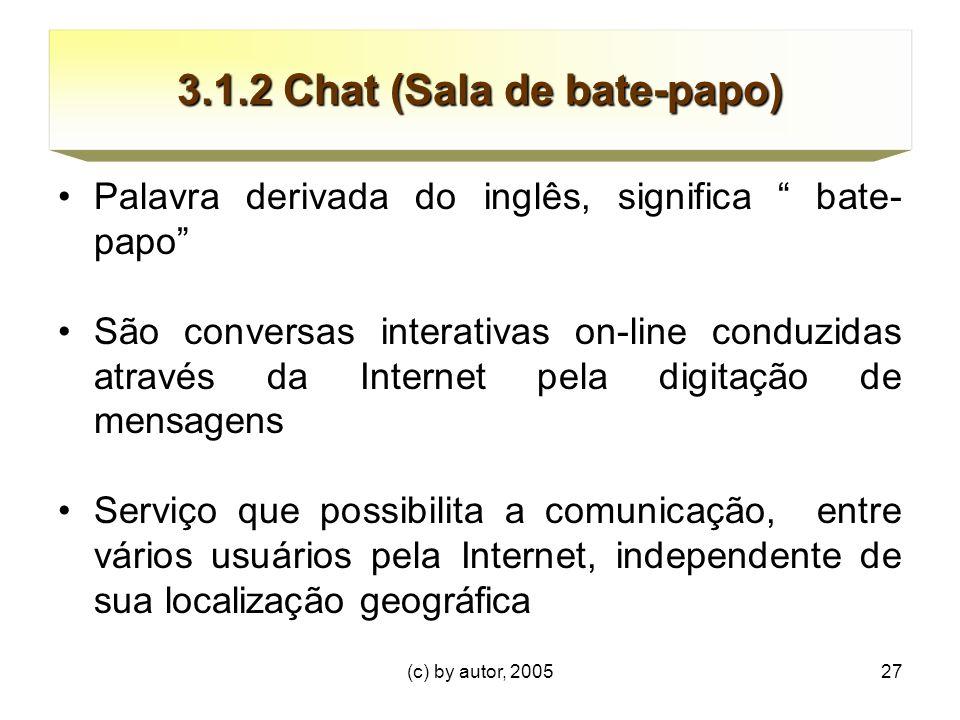 (c) by autor, 200527 3.1.2 Chat (Sala de bate-papo) Palavra derivada do inglês, significa bate- papo São conversas interativas on-line conduzidas através da Internet pela digitação de mensagens Serviço que possibilita a comunicação, entre vários usuários pela Internet, independente de sua localização geográfica