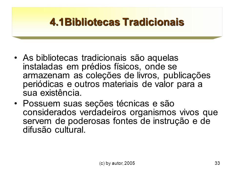 (c) by autor, 200533 4.1Bibliotecas Tradicionais As bibliotecas tradicionais são aquelas instaladas em prédios físicos, onde se armazenam as coleções de livros, publicações periódicas e outros materiais de valor para a sua existência.