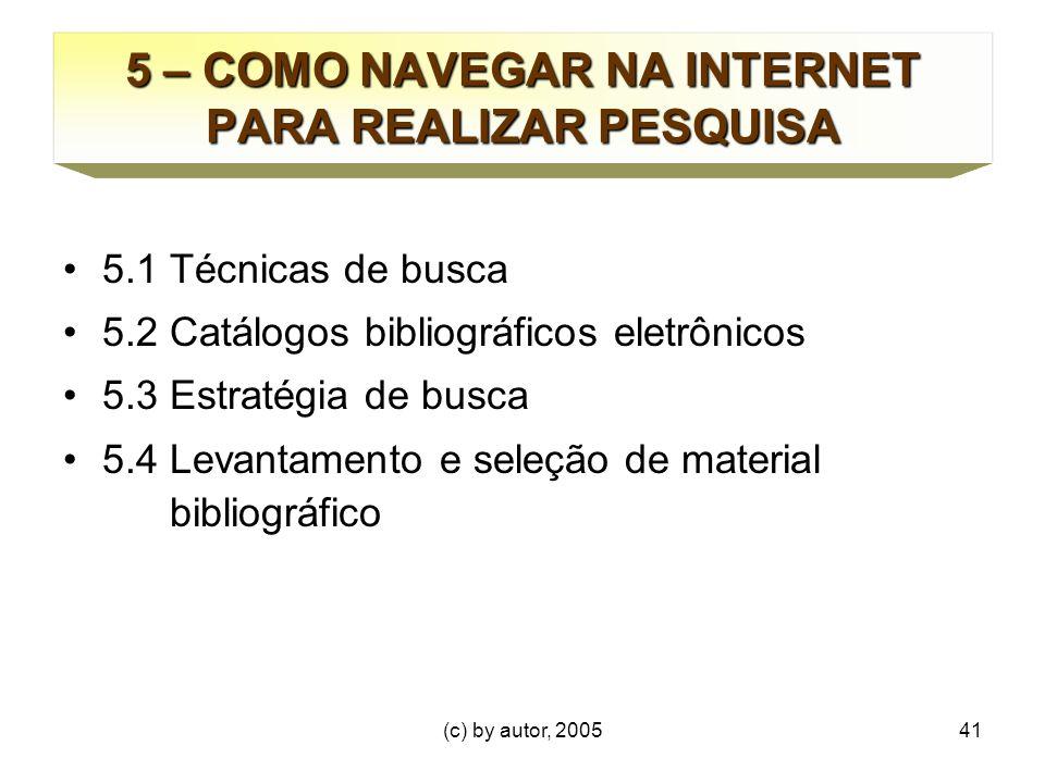 (c) by autor, 200541 5 – COMO NAVEGAR NA INTERNET PARA REALIZAR PESQUISA 5.1 Técnicas de busca 5.2 Catálogos bibliográficos eletrônicos 5.3 Estratégia de busca 5.4 Levantamento e seleção de material bibliográfico