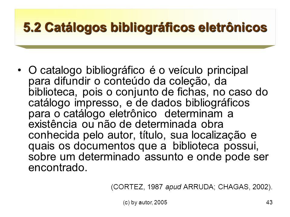 (c) by autor, 200543 5.2 Catálogos bibliográficos eletrônicos O catalogo bibliográfico é o veículo principal para difundir o conteúdo da coleção, da biblioteca, pois o conjunto de fichas, no caso do catálogo impresso, e de dados bibliográficos para o catálogo eletrônico determinam a existência ou não de determinada obra conhecida pelo autor, título, sua localização e quais os documentos que a biblioteca possui, sobre um determinado assunto e onde pode ser encontrado.