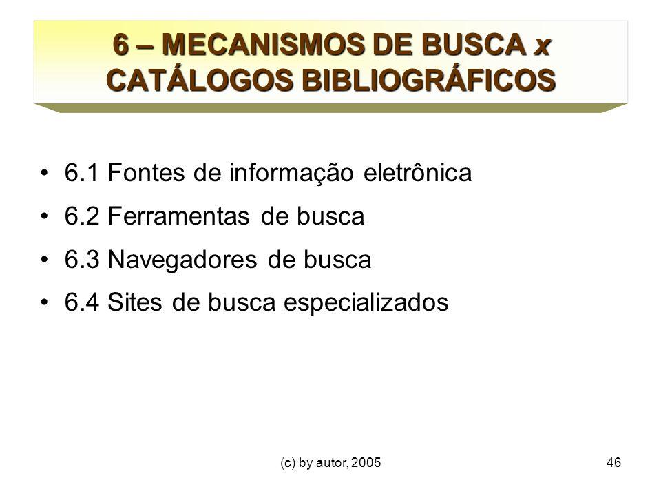 (c) by autor, 200546 6 – MECANISMOS DE BUSCA x CATÁLOGOS BIBLIOGRÁFICOS 6.1 Fontes de informação eletrônica 6.2 Ferramentas de busca 6.3 Navegadores de busca 6.4 Sites de busca especializados