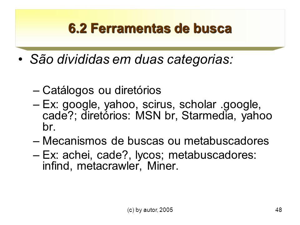 (c) by autor, 200548 6.2 Ferramentas de busca São divididas em duas categorias: –Catálogos ou diretórios –Ex: google, yahoo, scirus, scholar.google, cade?; diretórios: MSN br, Starmedia, yahoo br.