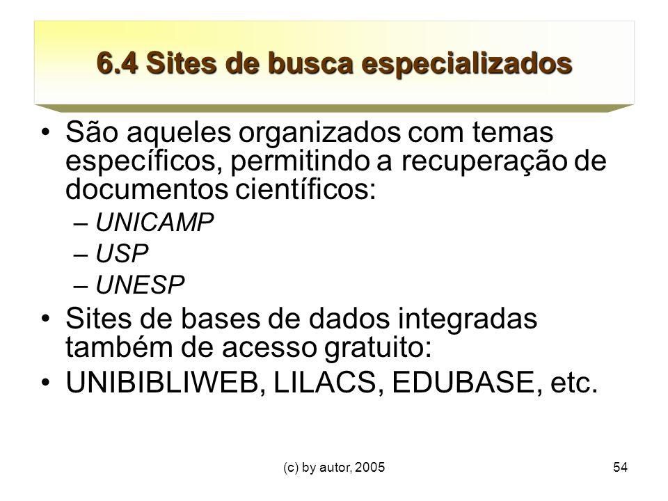 (c) by autor, 200554 6.4 Sites de busca especializados São aqueles organizados com temas específicos, permitindo a recuperação de documentos científicos: –UNICAMP –USP –UNESP Sites de bases de dados integradas também de acesso gratuito: UNIBIBLIWEB, LILACS, EDUBASE, etc.