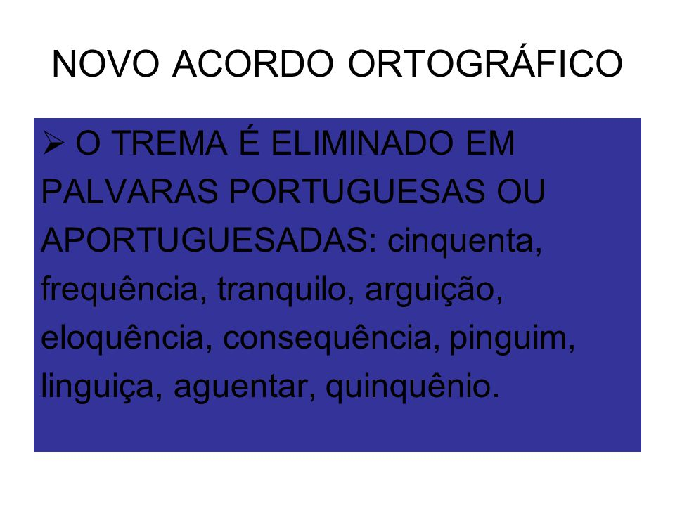 NOVO ACORDO ORTOGRÁFICO  O TREMA É ELIMINADO EM PALVARAS PORTUGUESAS OU APORTUGUESADAS: cinquenta, frequência, tranquilo, arguição, eloquência, conse