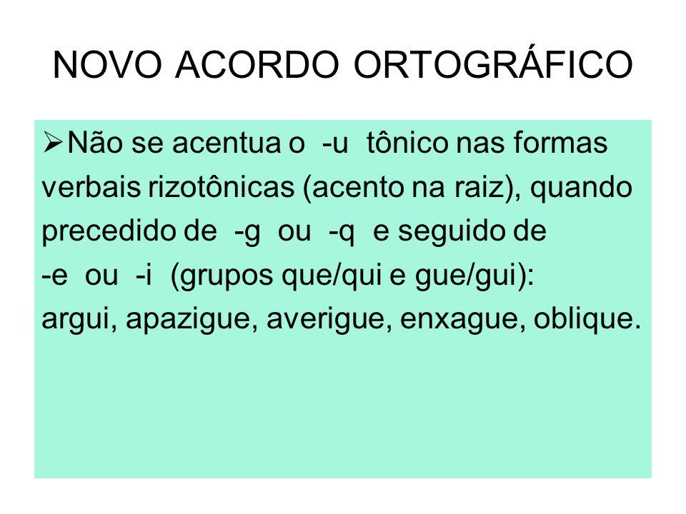 NOVO ACORDO ORTOGRÁFICO  Não se acentua o -u tônico nas formas verbais rizotônicas (acento na raiz), quando precedido de -g ou -q e seguido de -e ou
