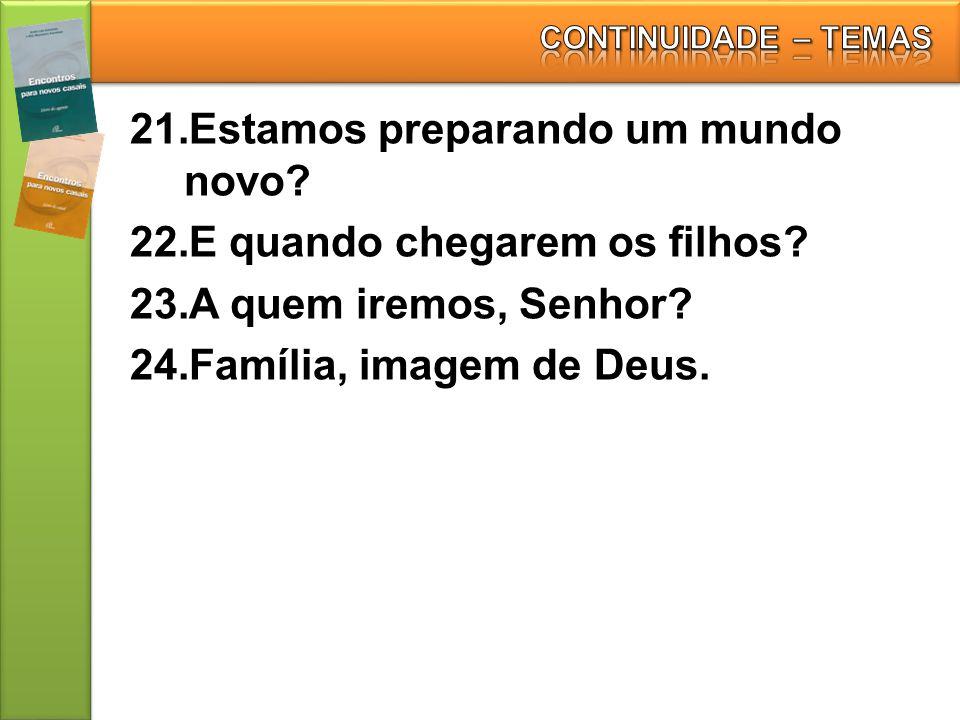 21.Estamos preparando um mundo novo? 22.E quando chegarem os filhos? 23.A quem iremos, Senhor? 24.Família, imagem de Deus.