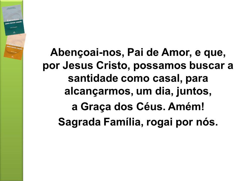 Abençoai-nos, Pai de Amor, e que, por Jesus Cristo, possamos buscar a santidade como casal, para alcançarmos, um dia, juntos, a Graça dos Céus. Amém!