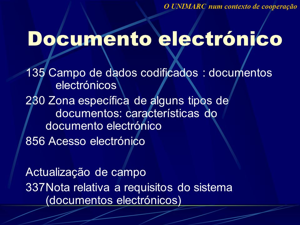 Documento electrónico 135 Campo de dados codificados : documentos electrónicos 230 Zona específica de alguns tipos de documentos: características do documento electrónico 856 Acesso electrónico Actualização de campo 337Nota relativa a requisitos do sistema (documentos electrónicos) O UNIMARC num contexto de cooperação