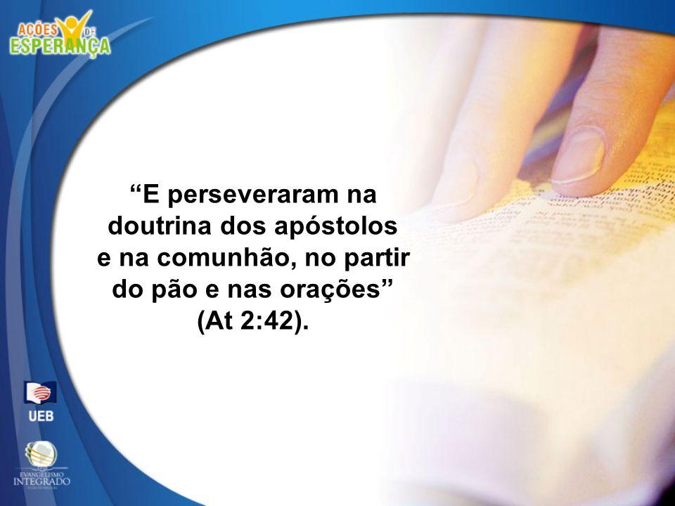 """""""E perseveraram na doutrina dos apóstolos e na comunhão, no partir do pão e nas orações"""" (At 2:42)."""