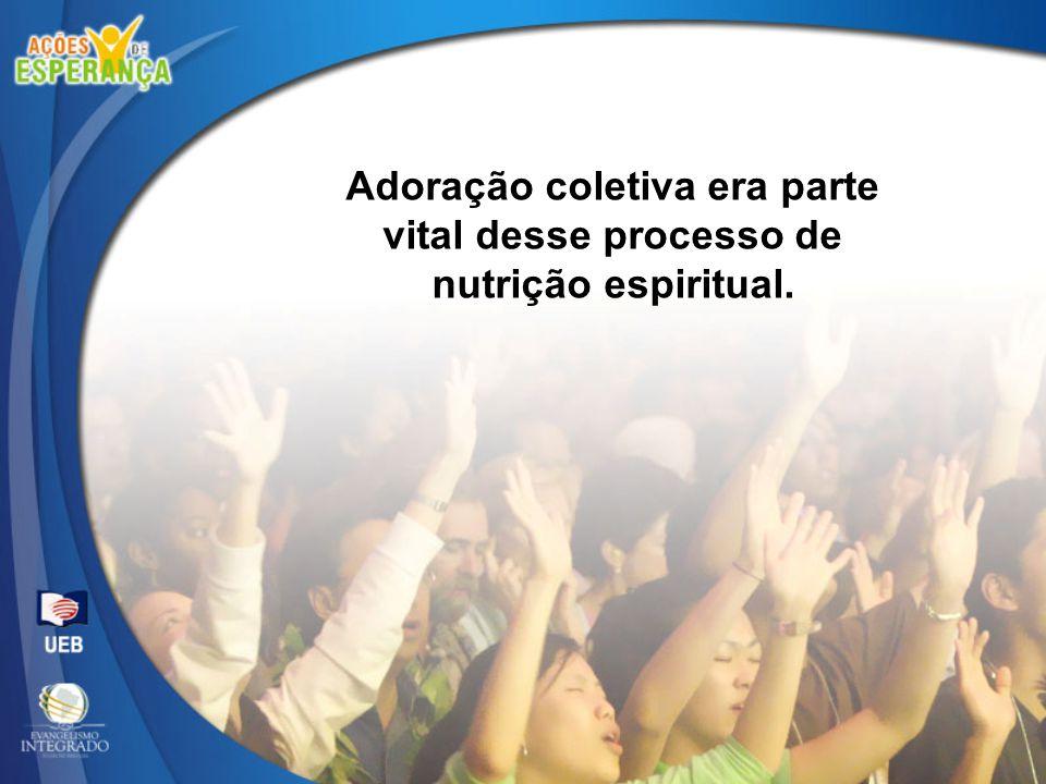 Adoração coletiva era parte vital desse processo de nutrição espiritual.