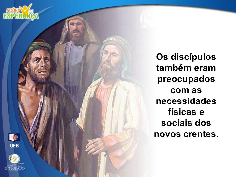 Os discípulos também eram preocupados com as necessidades físicas e sociais dos novos crentes.