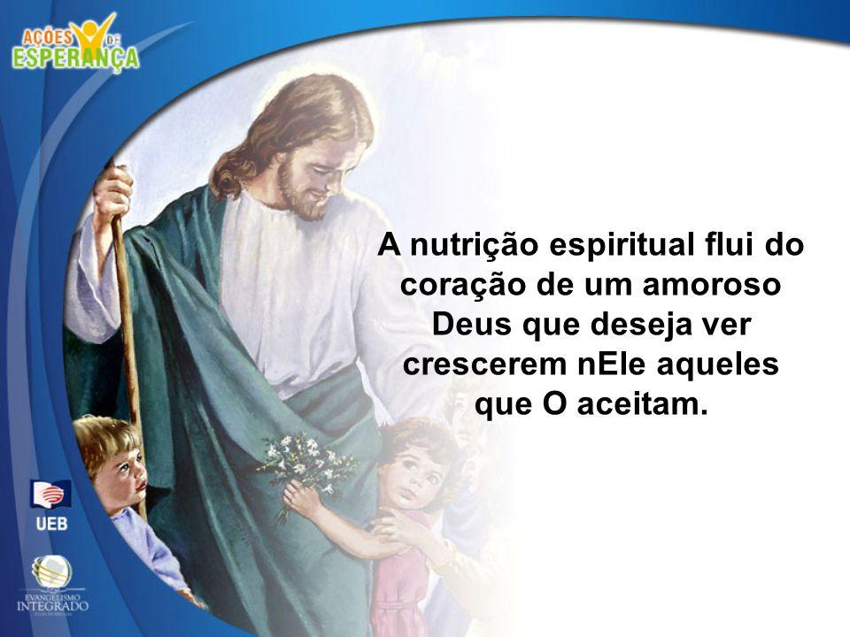 A nutrição espiritual flui do coração de um amoroso Deus que deseja ver crescerem nEle aqueles que O aceitam.