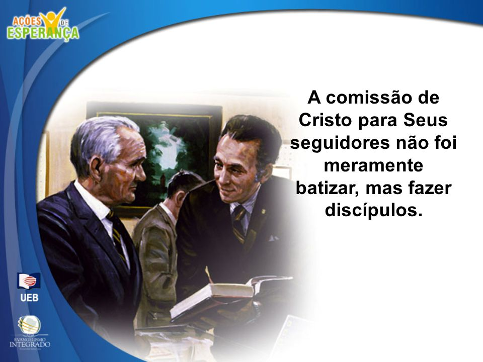 A comissão de Cristo para Seus seguidores não foi meramente batizar, mas fazer discípulos.