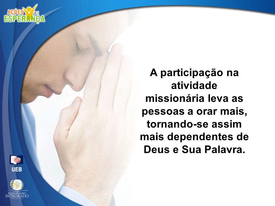 A participação na atividade missionária leva as pessoas a orar mais, tornando-se assim mais dependentes de Deus e Sua Palavra.