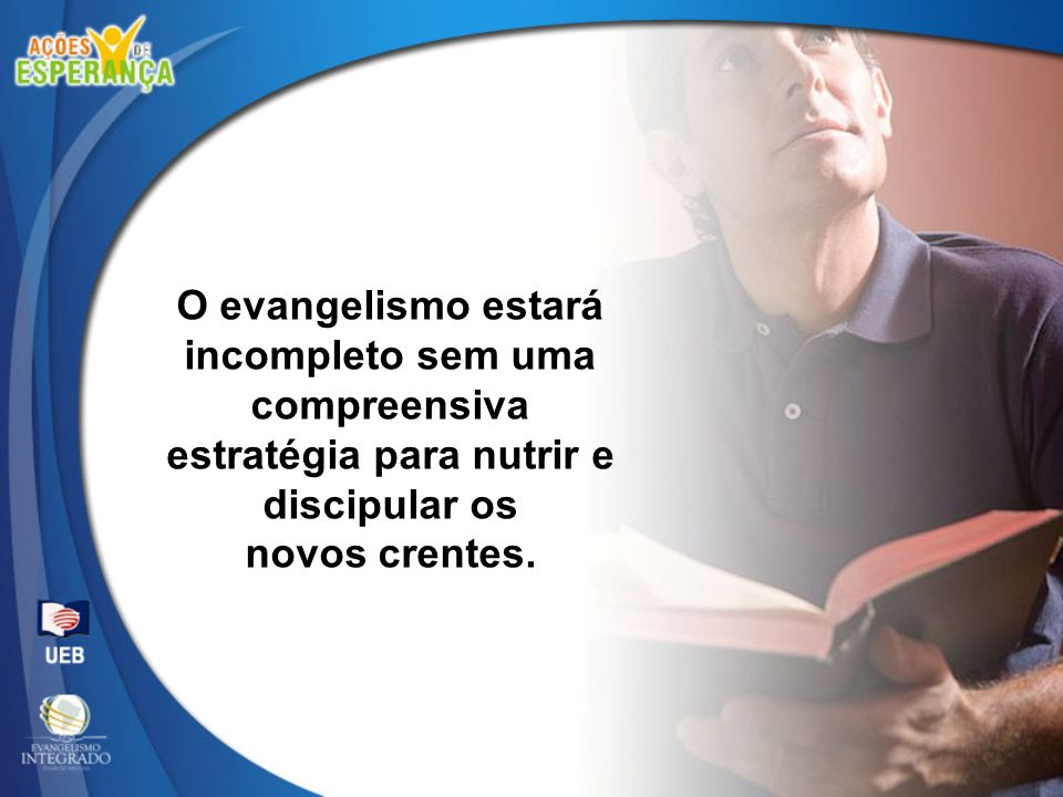 O evangelismo estará incompleto sem uma compreensiva estratégia para nutrir e discipular os novos crentes.